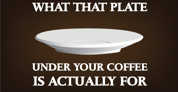 what that plate under your coffee cup is actually for i love coffee