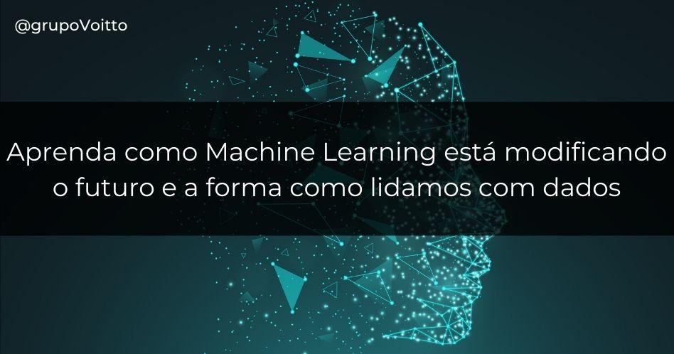 Aprenda como Machine Learning está modificando o futuro e a forma como lidamos com dados