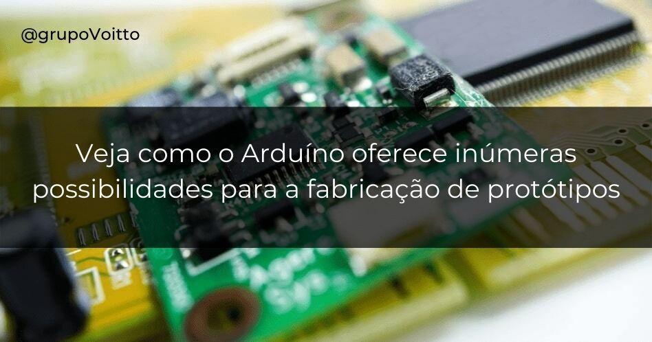 Veja como o Arduino oferece inúmeras possibilidades para a fabricação de protótipos