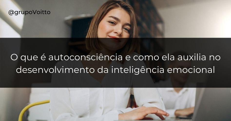 Descubra o que é autoconsciência e como ela auxilia no desenvolvimento da inteligência emocional