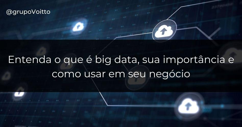 Entenda o que é big data, sua importância e como usar em seu negócio