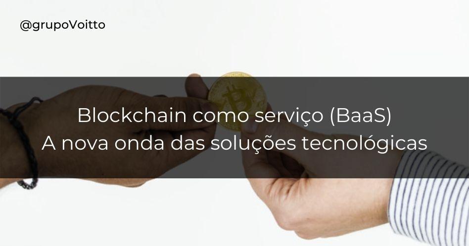 Blockchain como serviço (BaaS): a nova onda das soluções tecnológicas