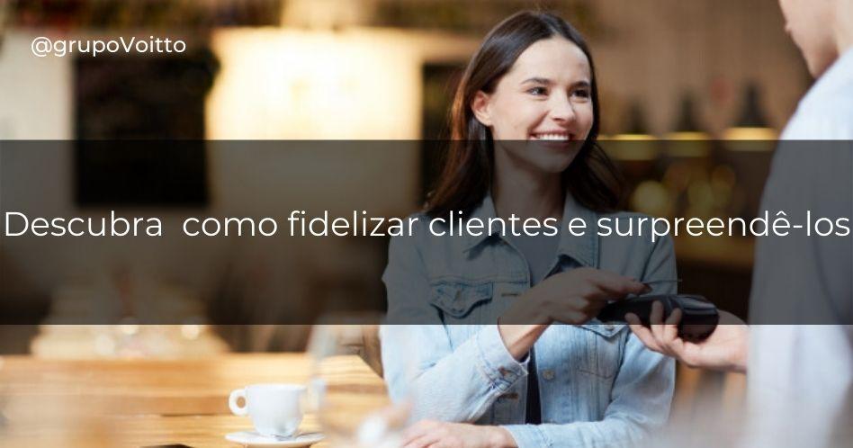 Descubra 7 dicas de como fidelizar clientes e surpreendê-los