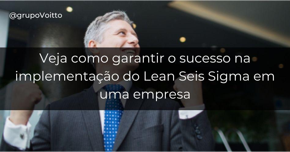 Como garantir o sucesso na implementação do Lean Seis Sigma em uma empresa
