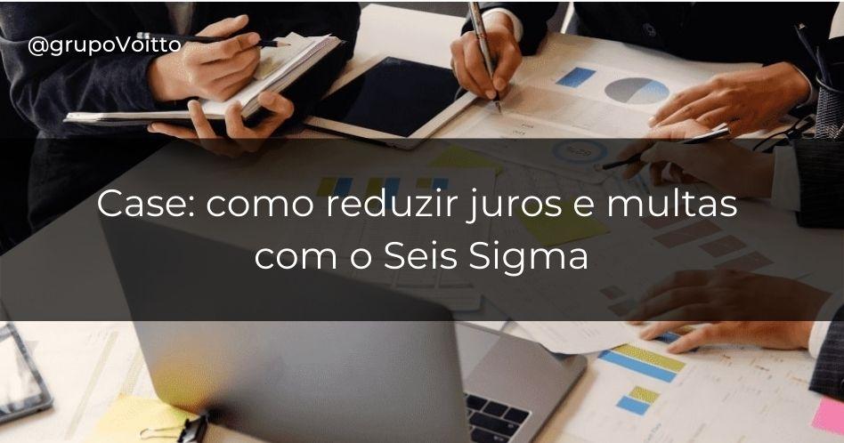 Case: como reduzir juros e multas com o Seis Sigma