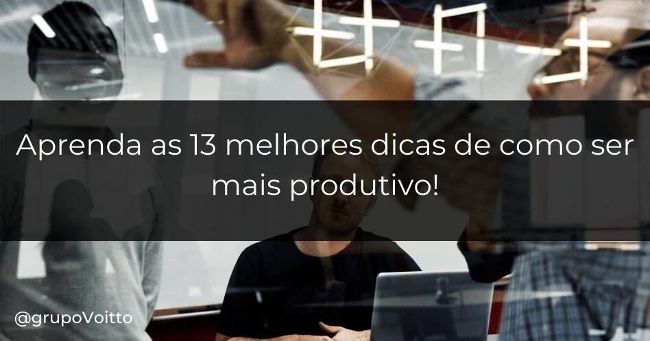 Aprenda as 13 melhores dicas de como ser mais produtivo!