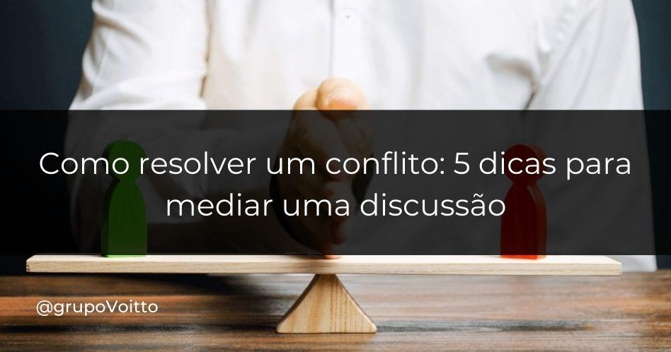 Como resolver um conflito: 5 dicas para mediar uma discussão