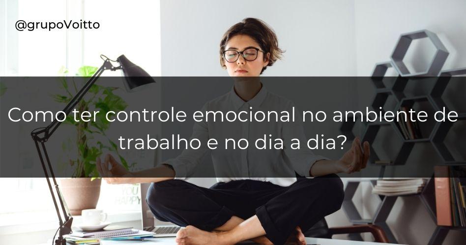 Como ter controle emocional no ambiente de trabalho e no dia a dia?