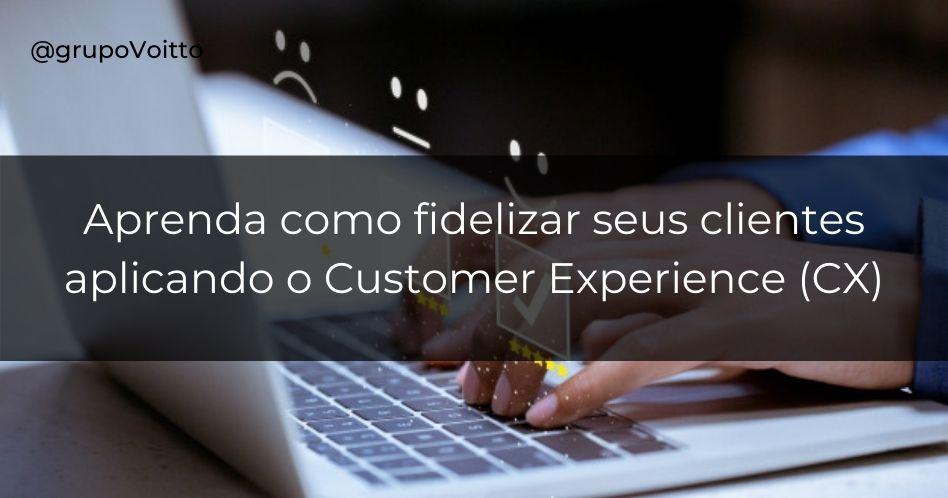 Descubra como fidelizar clientes aplicando o Customer Experience (CX)