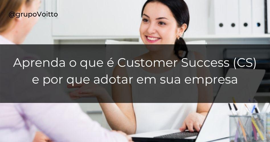 Customer Success (CS): o que é e por que adotar na sua empresa