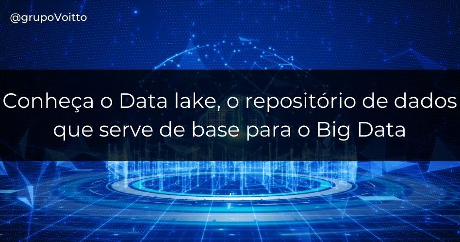 Conheça o Data lake, o repositório de dados que serve de base para o Big Data
