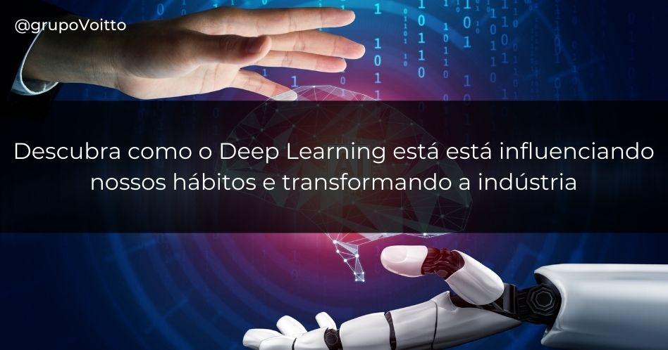 Descubra como o Deep Learning está está influenciando nossos hábitos e transformando a indústria.