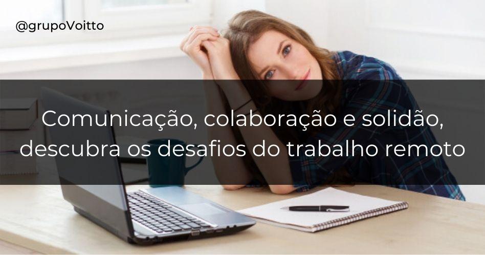 Comunicação, colaboração e solidão são os principais desafios do trabalho remoto