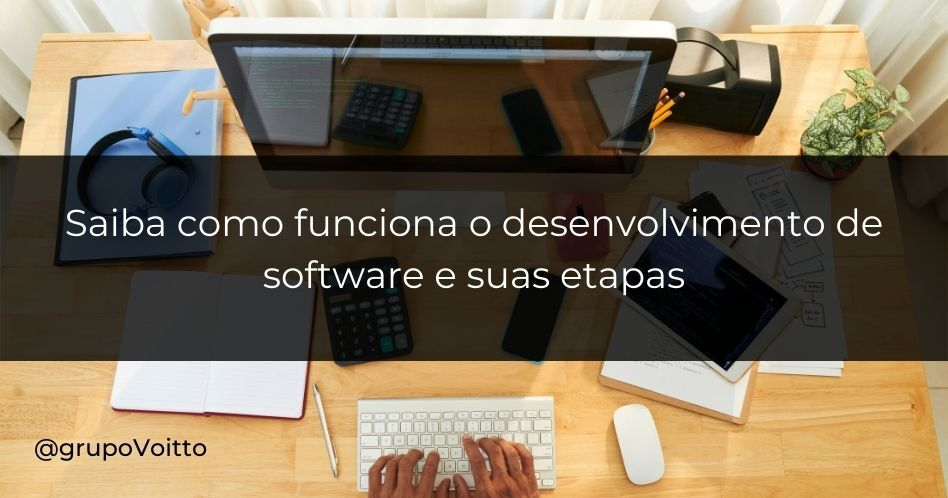 Saiba como funciona o desenvolvimento de software e suas etapas