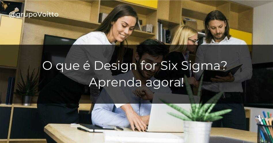 O que é Design for Six Sigma? Aprenda agora!