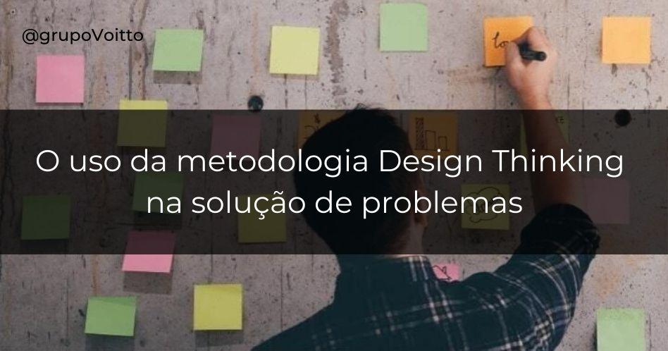 Aprenda como a metodologia Design Thinking impulsiona a solução de problemas