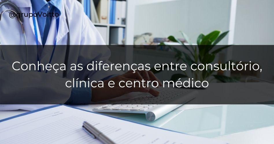 Conheça as diferenças entre consultório, clínica e centro médico