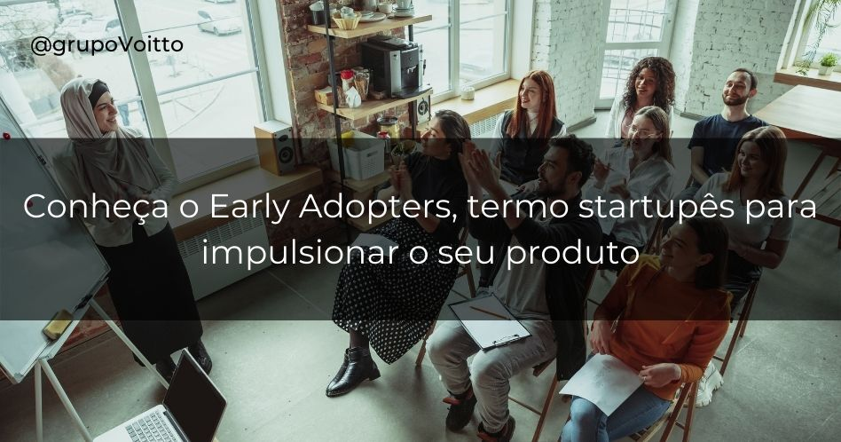 Early Adopters: termo startupês para impulsionar o seu produto