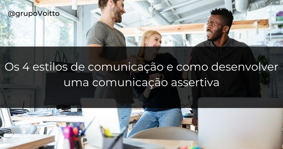 Os 4 estilos de comunicação e como desenvolver uma comunicação assertiva