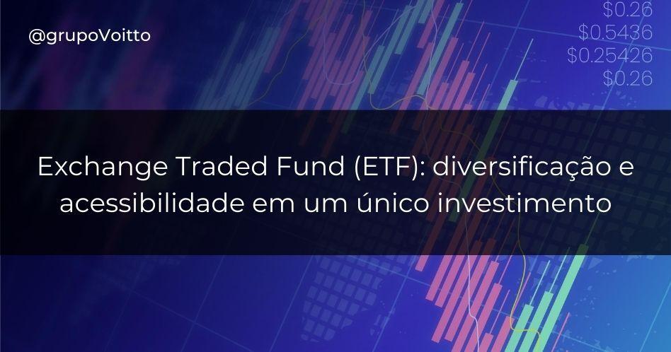 Exchange Traded Fund (ETF): diversificação e acessibilidade em um único investimento