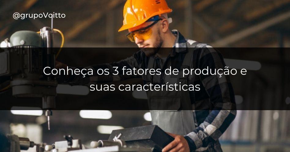 Conheça os 3 fatores de produção e suas características