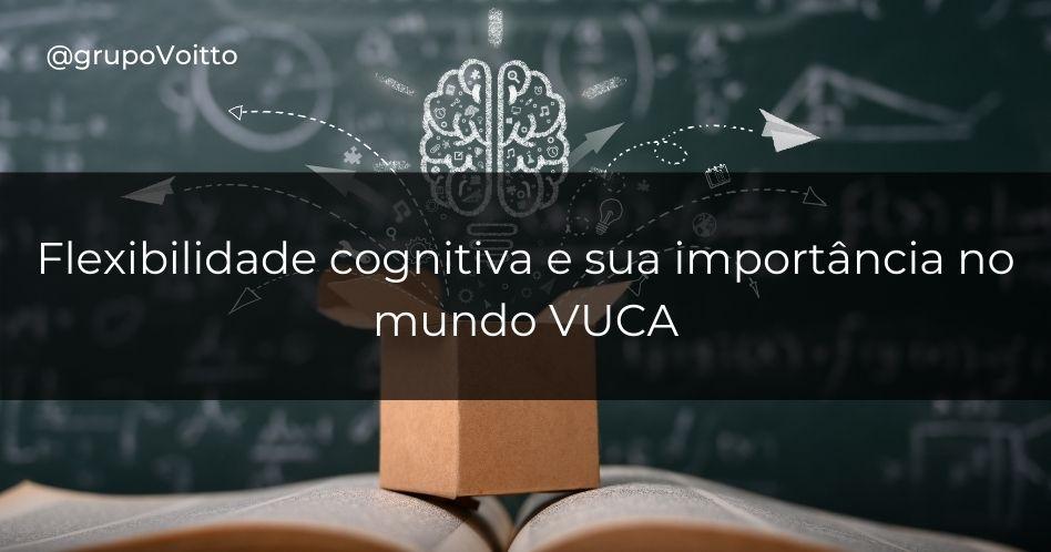 Flexibilidade cognitiva e sua importância no mundo VUCA