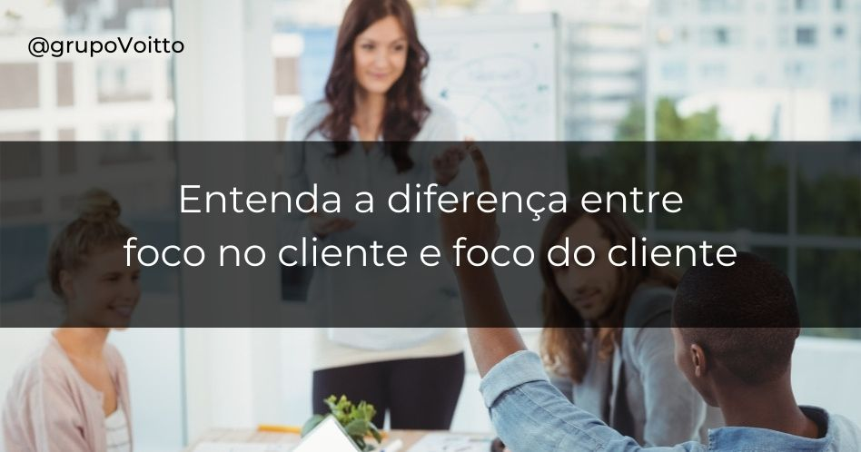 Entenda a diferença entre foco no cliente e foco do cliente