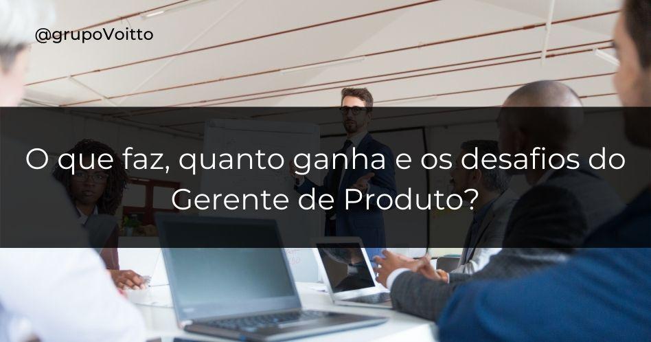 Gerente de produto: o que faz, quanto ganha e os desafios desse profissional