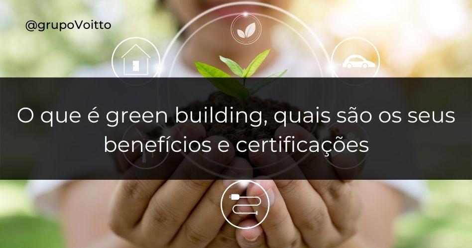 O que é green building, quais são os seus benefícios e certificações?