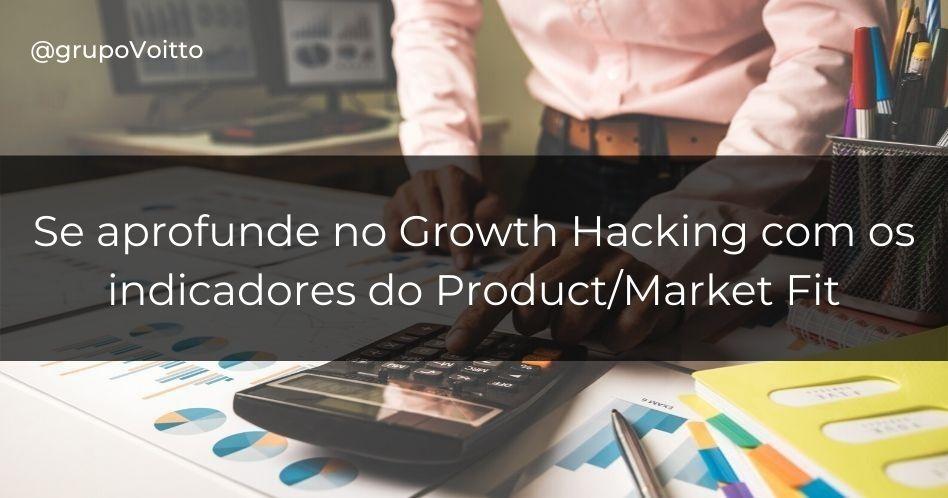 Growth Hacking: indicadores do Product/Market Fit da sua empresa