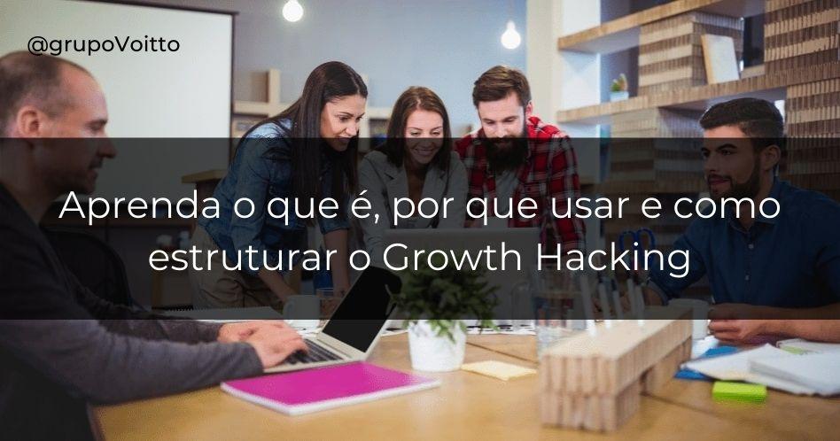 O que é Growth Hacking, como ele se estrutura em uma empresa e por que usá-lo?