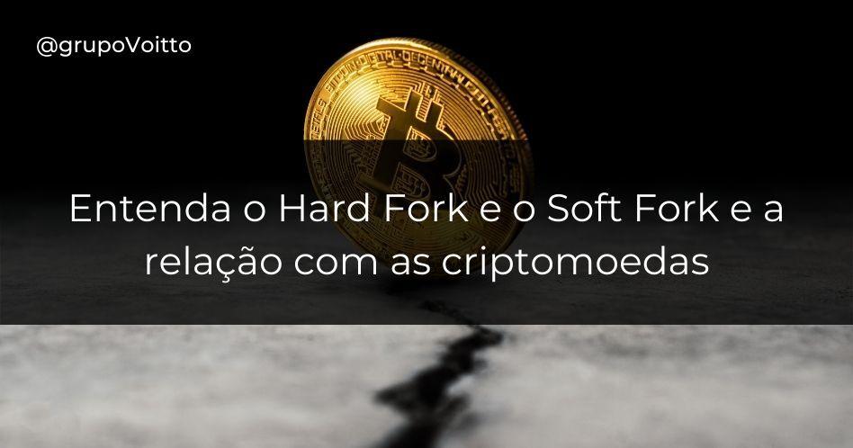 Entenda o Hard Fork e o Soft Fork e a relação com as criptomoedas