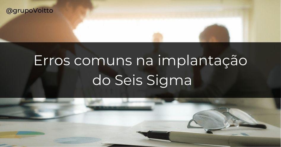 6 erros comuns na implantação do Seis Sigma