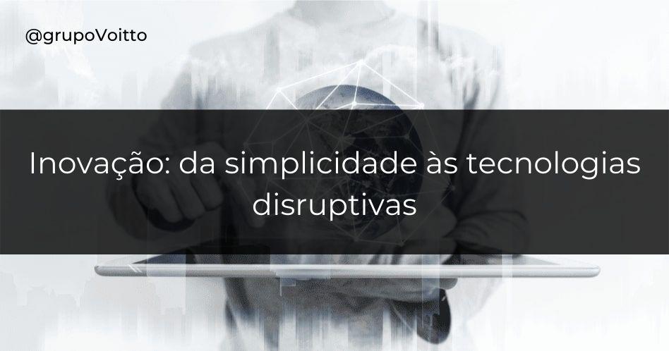 Inovação: da simplicidade às tecnologias disruptivas