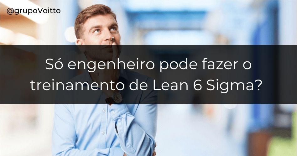 Só engenheiro pode fazer o treinamento de Lean 6 Sigma?