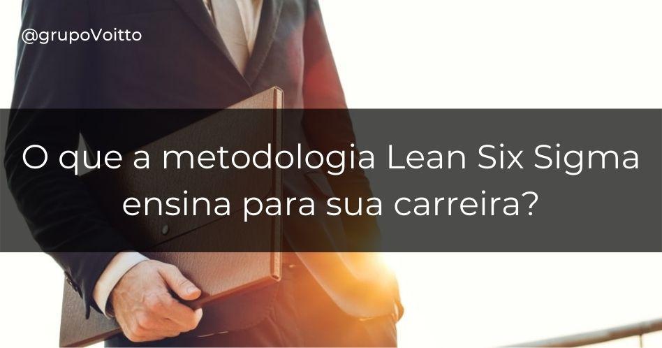 O que a metodologia Lean Six Sigma ensina para sua carreira?
