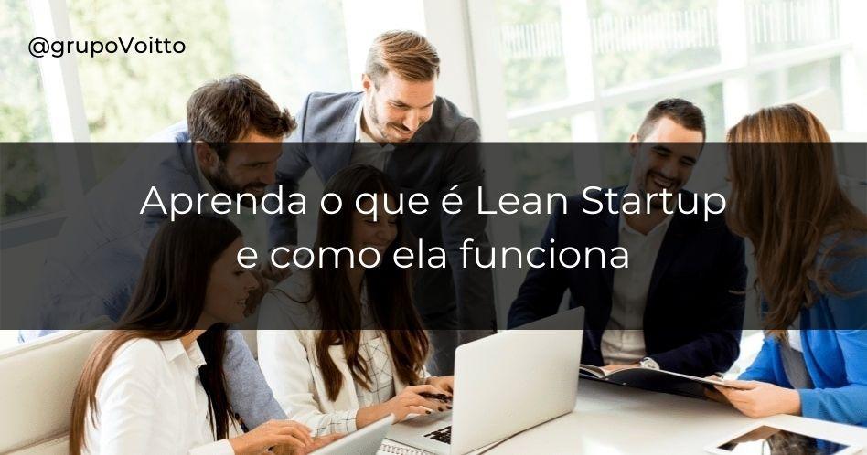 Aprenda o que é uma Lean Startup e como ela funciona