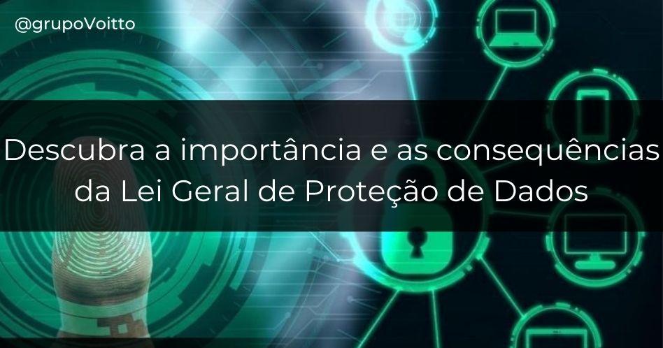 Descubra a importância e as consequências da Lei Geral de Proteção de Dados e como ela irá impactar a vida dos brasileiros
