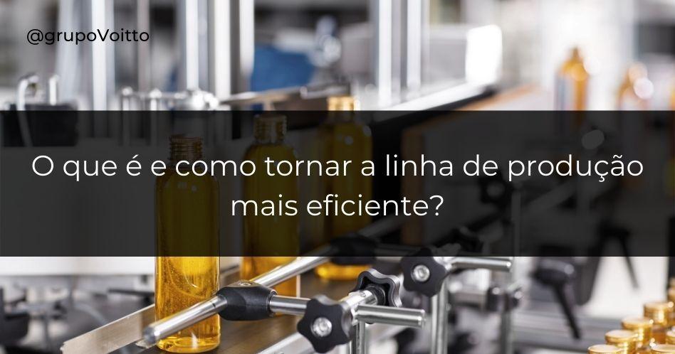 O que é e como tornar a linha de produção mais eficiente?
