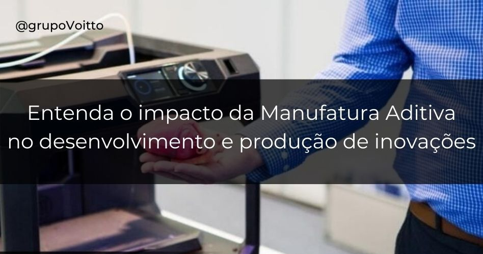 Entenda o grande impacto da Manufatura Aditiva no desenvolvimento e produção de inovações