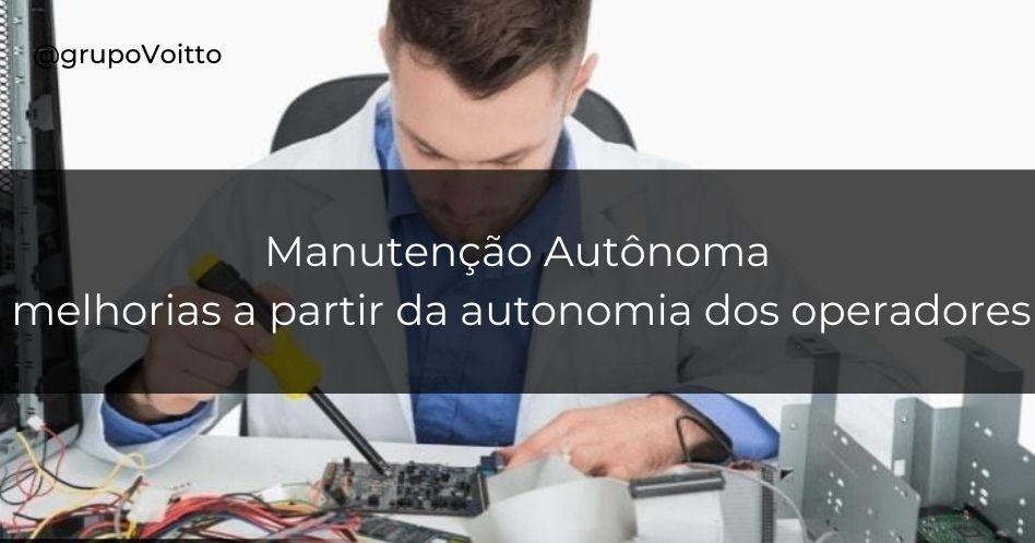 Manutenção Autônoma: a autonomia dos operadores como ponto de partida para melhorias
