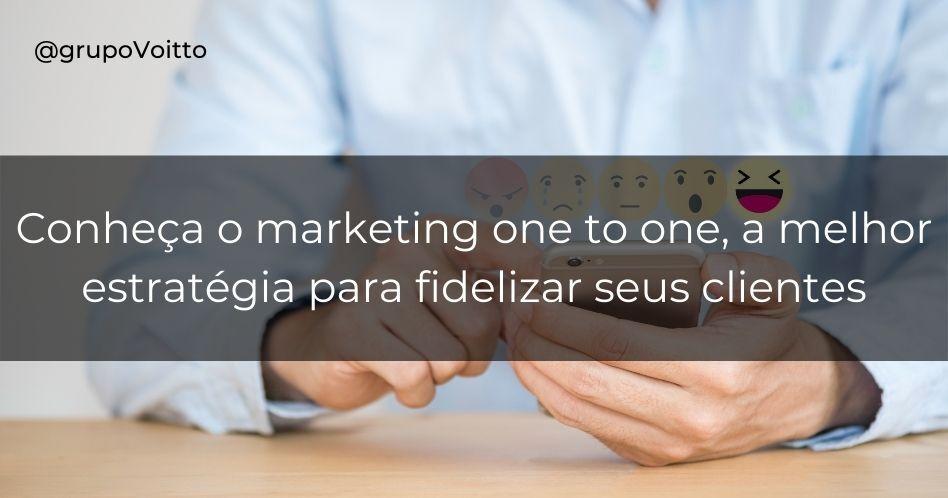 Marketing one to one: a melhor estratégia para fidelizar seus clientes