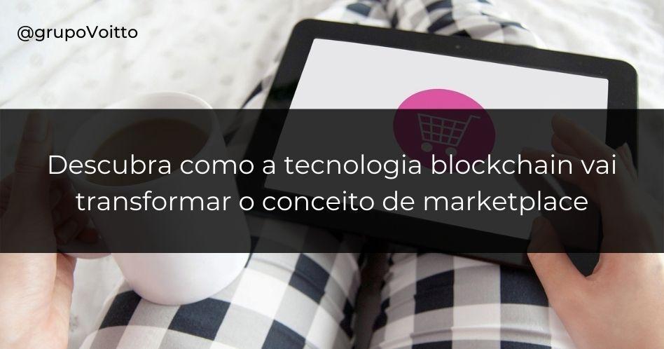 Descubra como a tecnologia blockchain vai transformar o conceito de marketplace