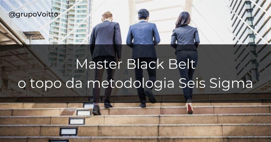 Master Black Belt: o topo da metodologia Seis Sigma