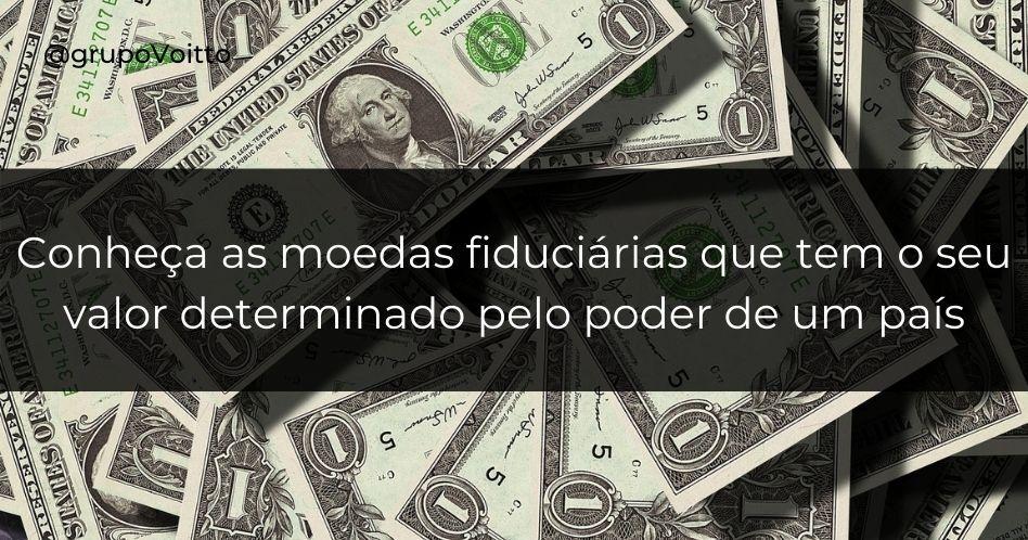 Moedas fiduciárias: as moedas cujo valor é determinado pelo poder de um país