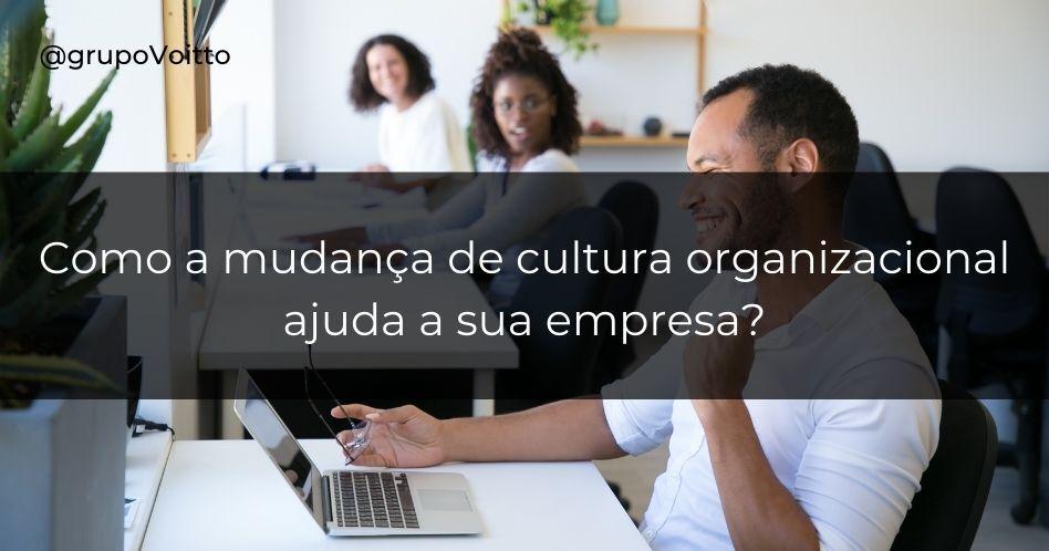 Como a mudança de cultura organizacional ajuda a sua empresa?