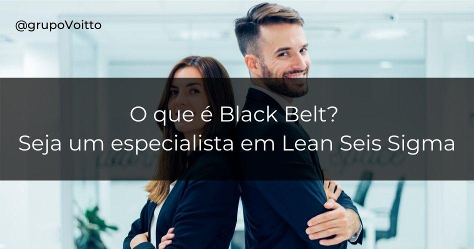 O que é Black Belt? Seja um especialista em Lean Seis Sigma