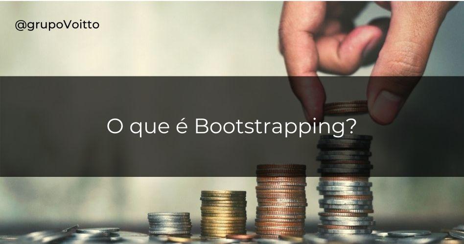 O que é Bootstrapping? Entenda mais sobre esse conceito usado no mundo do Empreendedorismo