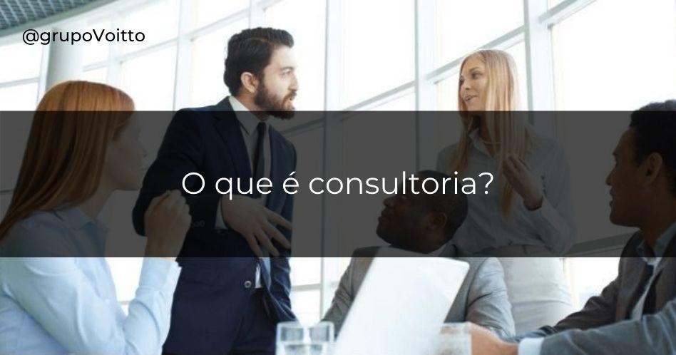 Consultoria: o que é, tipos e por que contratar um consultor?