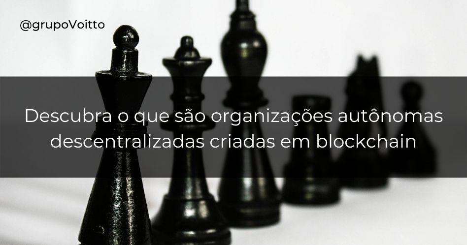 Descubra o que são organizações autônomas descentralizadas (DAO) criadas em blockchain